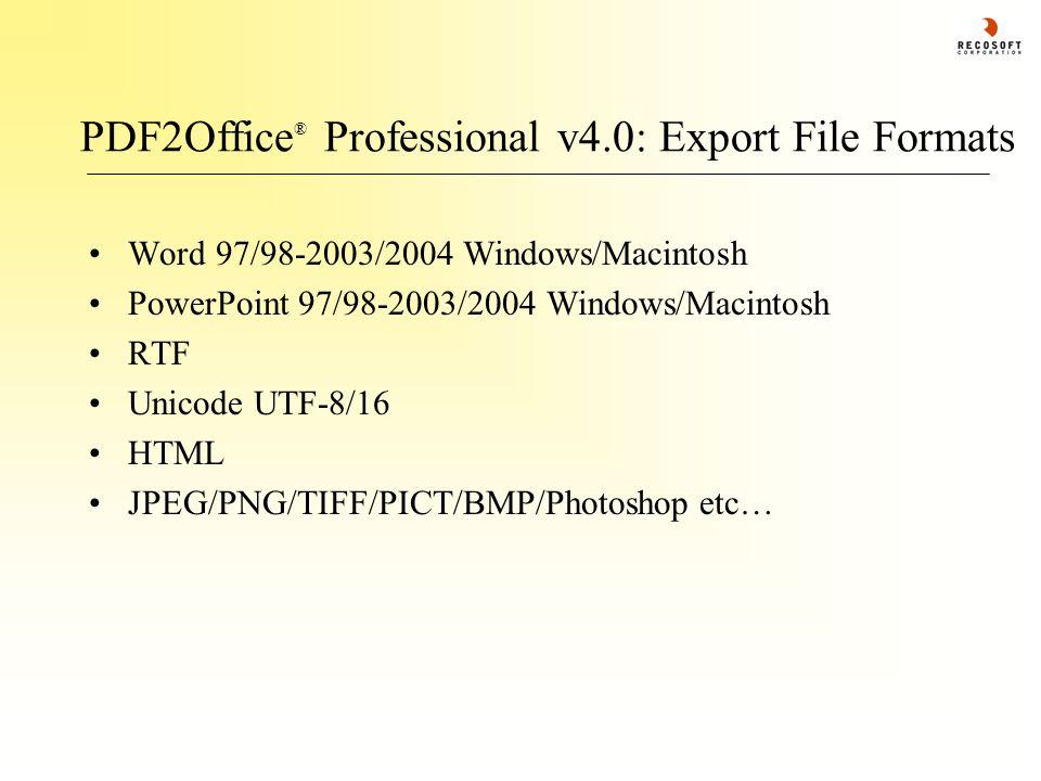 PDF2Office ® Professional v4.0: Export File Formats Word 97/98-2003/2004 Windows/Macintosh PowerPoint 97/98-2003/2004 Windows/Macintosh RTF Unicode UT