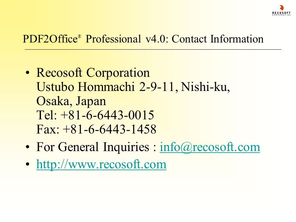 PDF2Office ® Professional v4.0: Contact Information Recosoft Corporation Ustubo Hommachi 2-9-11, Nishi-ku, Osaka, Japan Tel: +81-6-6443-0015 Fax: +81-6-6443-1458 For General Inquiries : info@recosoft.cominfo@recosoft.com http://www.recosoft.com