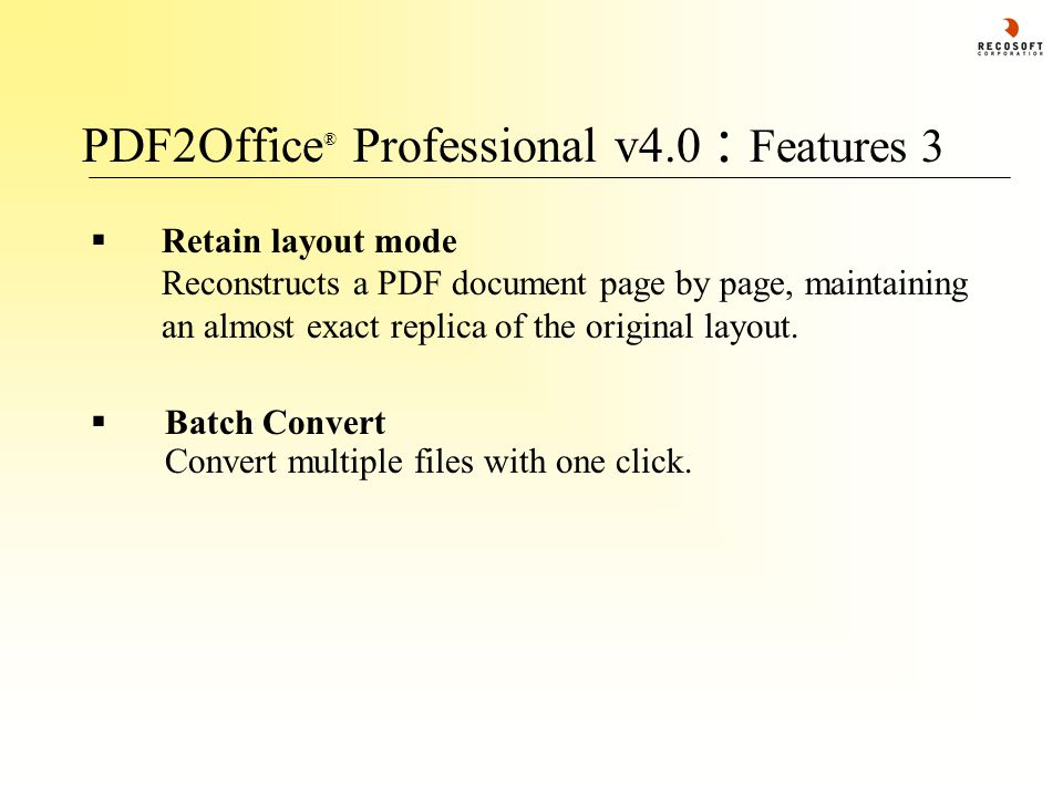 PDF2Office ® Professional v4.0 : Features 3  Retain layout mode Reconstructs a PDF document page by page, maintaining an almost exact replica of the original layout.