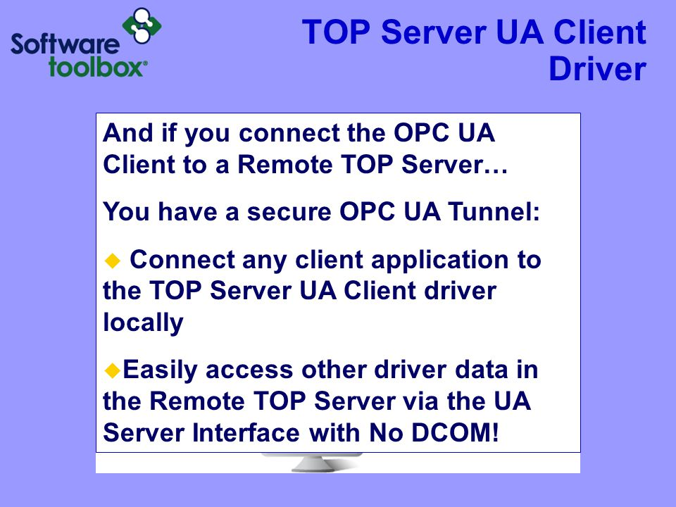 TOP Server UA Client Driver And if you connect the OPC UA Client to a Remote TOP Server… You have a secure OPC UA Tunnel:  Connect any client application to the TOP Server UA Client driver locally  Easily access other driver data in the Remote TOP Server via the UA Server Interface with No DCOM!