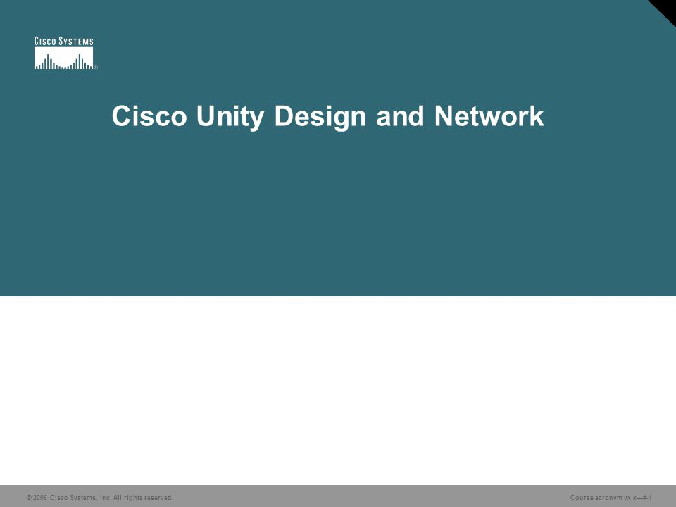 © 2006 Cisco Systems, Inc. All rights reserved. Course acronym vx.x—#-1 Cisco Unity Design and Network