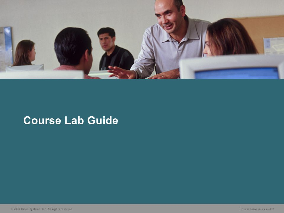 © 2006 Cisco Systems, Inc. All rights reserved. Course acronym vx.x—#-2 Course Lab Guide