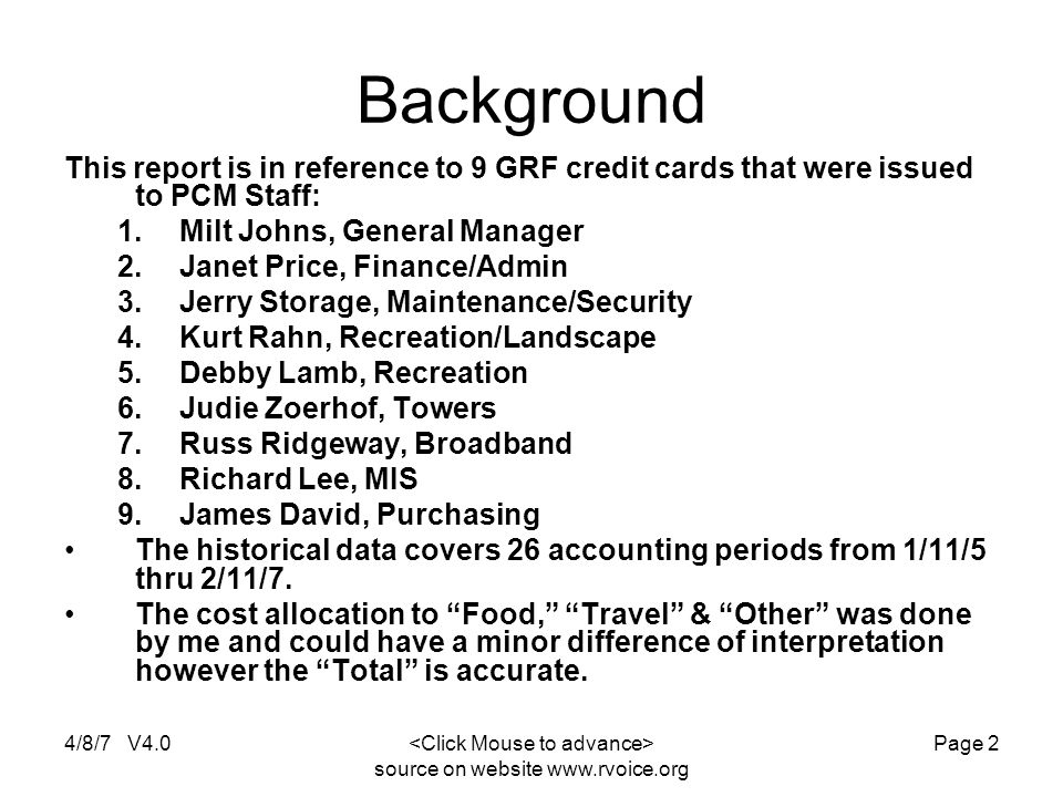 4/8/7 V4.0 source on website www.rvoice.org Page 2 Background This report is in reference to 9 GRF credit cards that were issued to PCM Staff: 1.Milt Johns, General Manager 2.Janet Price, Finance/Admin 3.Jerry Storage, Maintenance/Security 4.Kurt Rahn, Recreation/Landscape 5.Debby Lamb, Recreation 6.Judie Zoerhof, Towers 7.Russ Ridgeway, Broadband 8.Richard Lee, MIS 9.James David, Purchasing The historical data covers 26 accounting periods from 1/11/5 thru 2/11/7.