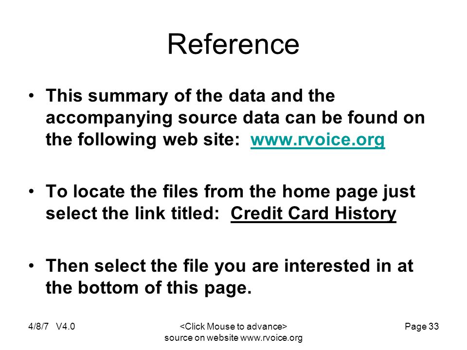 4/8/7 V4.0 source on website www.rvoice.org Page 33 Reference This summary of the data and the accompanying source data can be found on the following web site: www.rvoice.orgwww.rvoice.org To locate the files from the home page just select the link titled: Credit Card History Then select the file you are interested in at the bottom of this page.