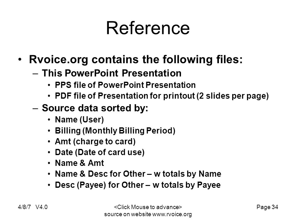 4/8/7 V4.0 source on website www.rvoice.org Page 34 Reference Rvoice.org contains the following files: –This PowerPoint Presentation PPS file of PowerPoint Presentation PDF file of Presentation for printout (2 slides per page) –Source data sorted by: Name (User) Billing (Monthly Billing Period) Amt (charge to card) Date (Date of card use) Name & Amt Name & Desc for Other – w totals by Name Desc (Payee) for Other – w totals by Payee