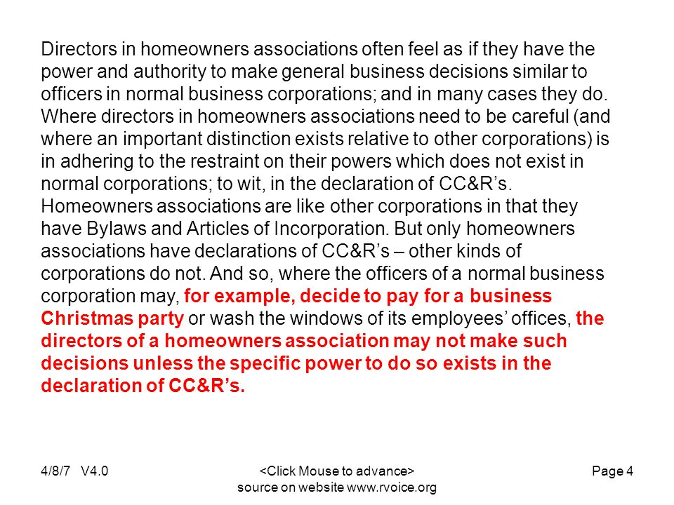 4/8/7 V4.0 source on website www.rvoice.org Page 4 Directors in homeowners associations often feel as if they have the power and authority to make general business decisions similar to officers in normal business corporations; and in many cases they do.