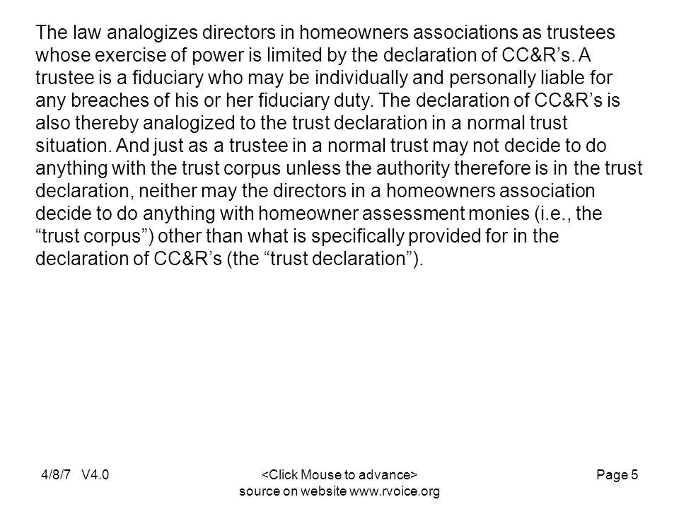 4/8/7 V4.0 source on website www.rvoice.org Page 5 The law analogizes directors in homeowners associations as trustees whose exercise of power is limited by the declaration of CC&R's.