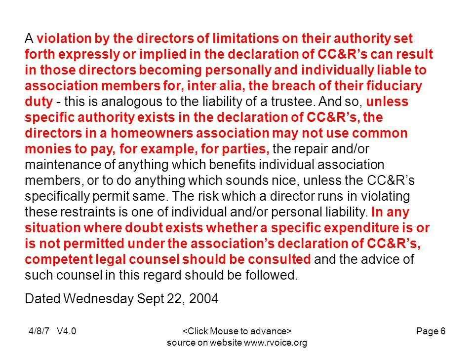 4/8/7 V4.0 source on website www.rvoice.org Page 6 A violation by the directors of limitations on their authority set forth expressly or implied in the declaration of CC&R's can result in those directors becoming personally and individually liable to association members for, inter alia, the breach of their fiduciary duty - this is analogous to the liability of a trustee.