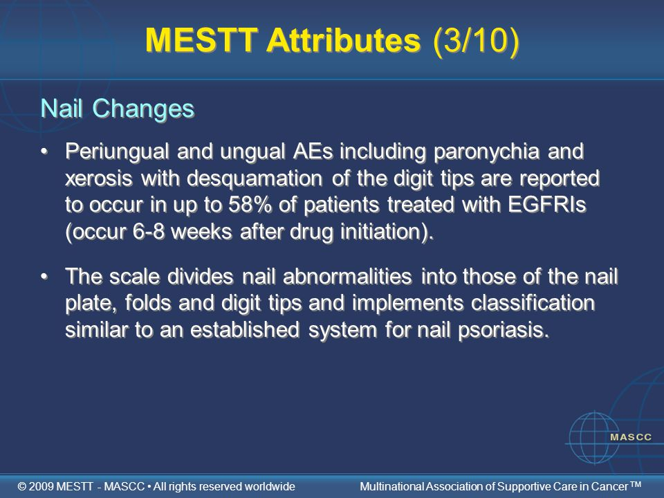 MESTT Attributes (3/10) Nail Changes Periungual and ungual AEs including paronychia and xerosis with desquamation of the digit tips are reported to occur in up to 58% of patients treated with EGFRIs (occur 6-8 weeks after drug initiation).
