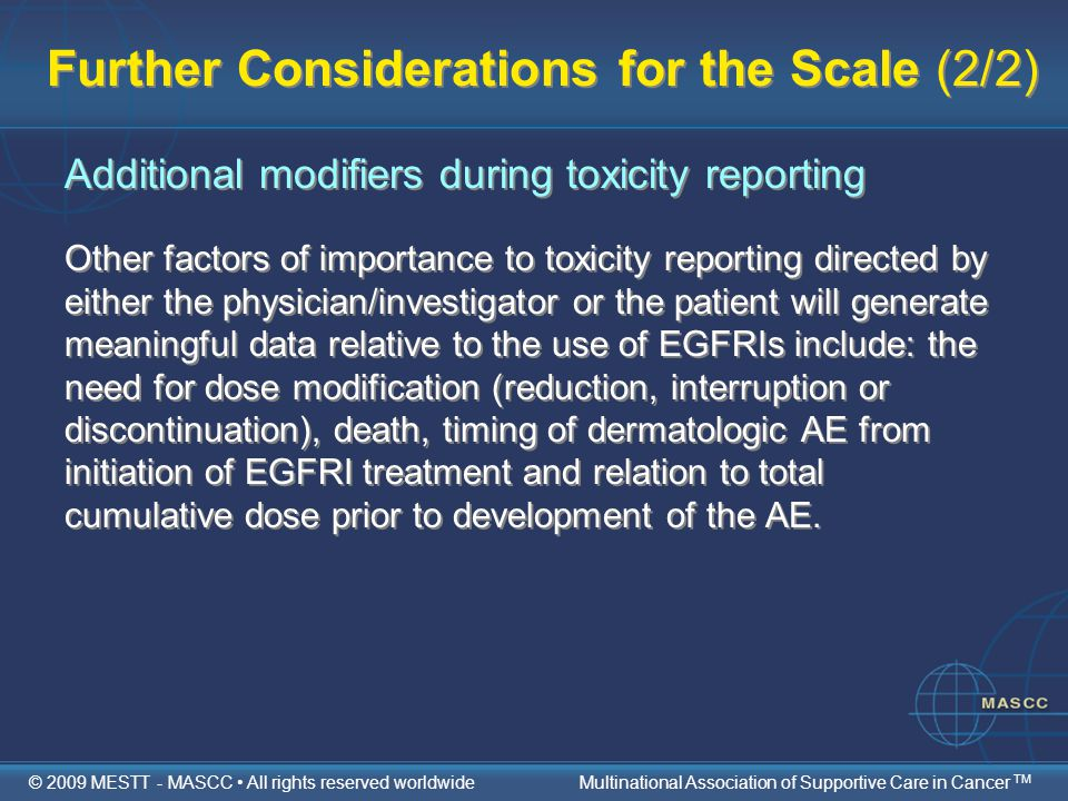 Further Considerations for the Scale (2/2) Additional modifiers during toxicity reporting Other factors of importance to toxicity reporting directed by either the physician/investigator or the patient will generate meaningful data relative to the use of EGFRIs include: the need for dose modification (reduction, interruption or discontinuation), death, timing of dermatologic AE from initiation of EGFRI treatment and relation to total cumulative dose prior to development of the AE.