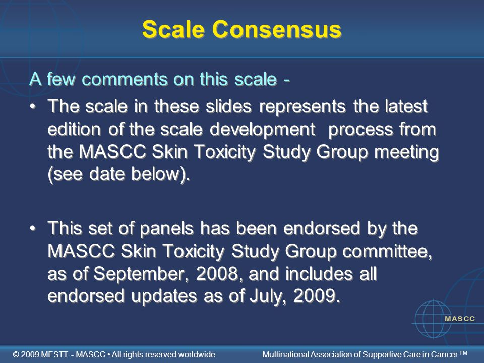 Scale Consensus A few comments on this scale - The scale in these slides represents the latest edition of the scale development process from the MASCC Skin Toxicity Study Group meeting (see date below).