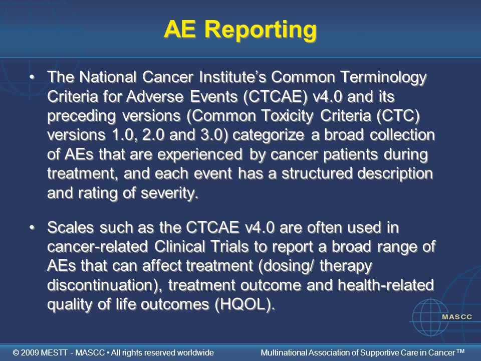 AE Reporting The National Cancer Institute's Common Terminology Criteria for Adverse Events (CTCAE) v4.0 and its preceding versions (Common Toxicity Criteria (CTC) versions 1.0, 2.0 and 3.0) categorize a broad collection of AEs that are experienced by cancer patients during treatment, and each event has a structured description and rating of severity.