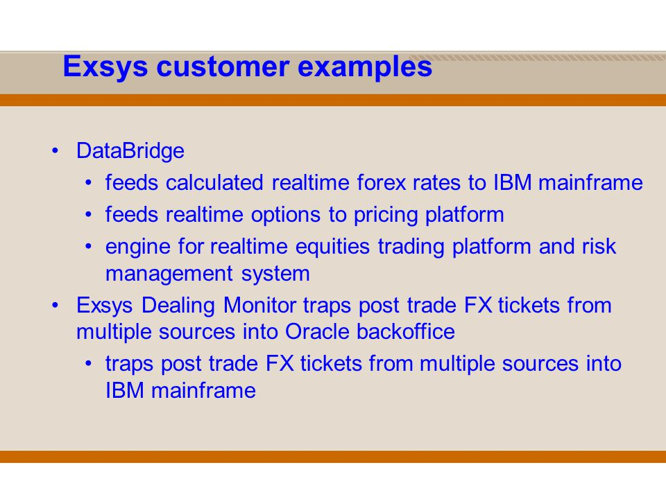 Exsys customer examples DataBridge feeds calculated realtime forex rates to IBM mainframe feeds realtime options to pricing platform engine for realtime equities trading platform and risk management system Exsys Dealing Monitor traps post trade FX tickets from multiple sources into Oracle backoffice traps post trade FX tickets from multiple sources into IBM mainframe