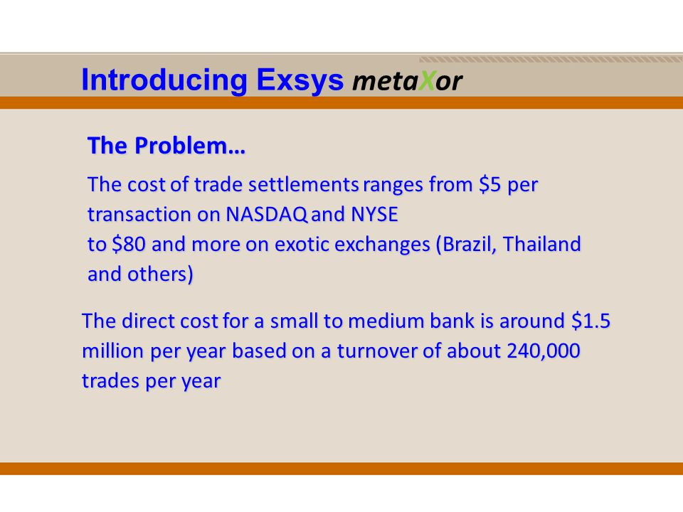 Introducing Exsys metaXor The Problem… The cost of trade settlements ranges from $5 per transaction on NASDAQ and NYSE to $80 and more on exotic exchanges (Brazil, Thailand and others) The direct cost for a small to medium bank is around $1.5 million per year based on a turnover of about 240,000 trades per year