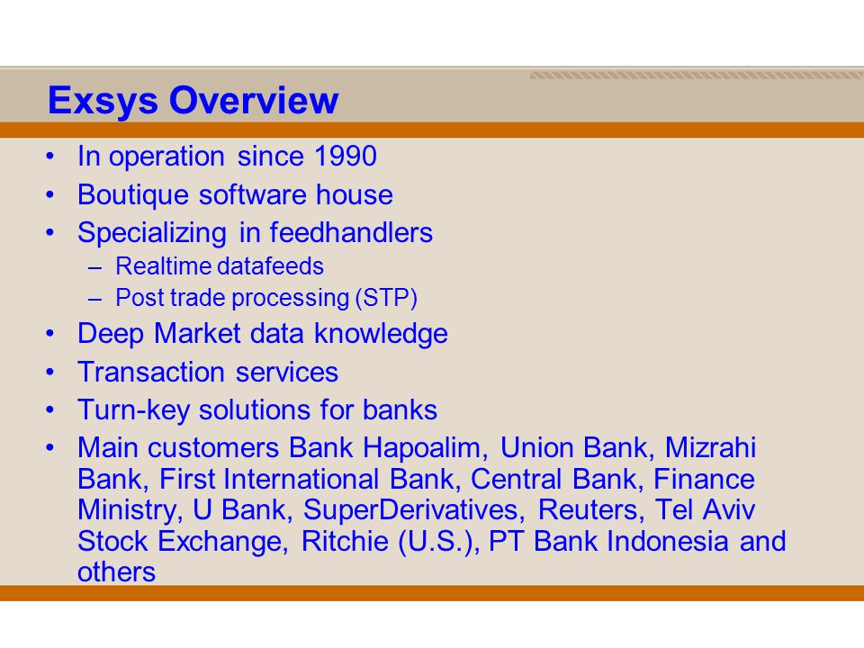 Exsys Overview In operation since 1990 Boutique software house Specializing in feedhandlers –Realtime datafeeds –Post trade processing (STP) Deep Market data knowledge Transaction services Turn-key solutions for banks Main customers Bank Hapoalim, Union Bank, Mizrahi Bank, First International Bank, Central Bank, Finance Ministry, U Bank, SuperDerivatives, Reuters, Tel Aviv Stock Exchange, Ritchie (U.S.), PT Bank Indonesia and others