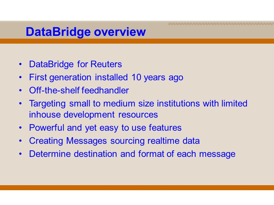 DataBridge overview DataBridge for Reuters First generation installed 10 years ago Off-the-shelf feedhandler Targeting small to medium size institutions with limited inhouse development resources Powerful and yet easy to use features Creating Messages sourcing realtime data Determine destination and format of each message
