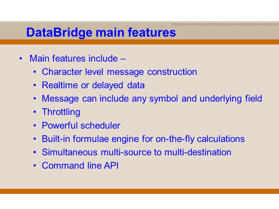 DataBridge main features Main features include – Character level message construction Realtime or delayed data Message can include any symbol and underlying field Throttling Powerful scheduler Built-in formulae engine for on-the-fly calculations Simultaneous multi-source to multi-destination Command line API