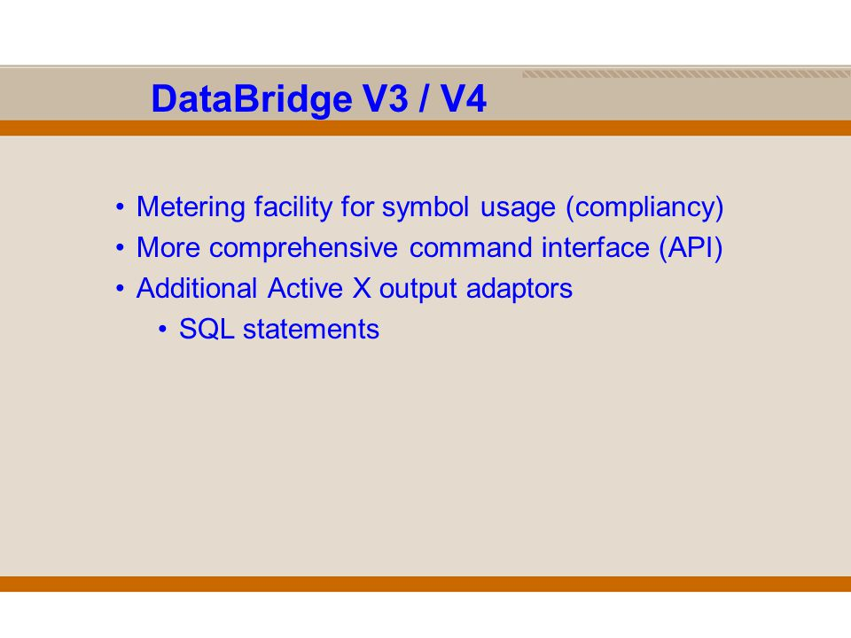DataBridge V3 / V4 Metering facility for symbol usage (compliancy) More comprehensive command interface (API) Additional Active X output adaptors SQL statements