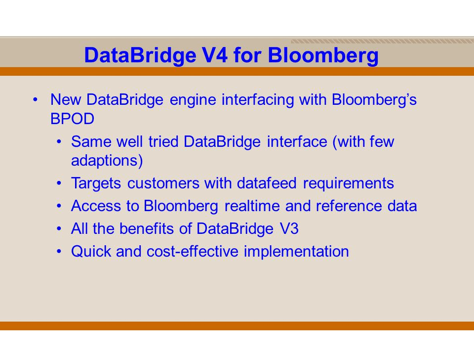 DataBridge V4 for Bloomberg New DataBridge engine interfacing with Bloomberg's BPOD Same well tried DataBridge interface (with few adaptions) Targets customers with datafeed requirements Access to Bloomberg realtime and reference data All the benefits of DataBridge V3 Quick and cost-effective implementation