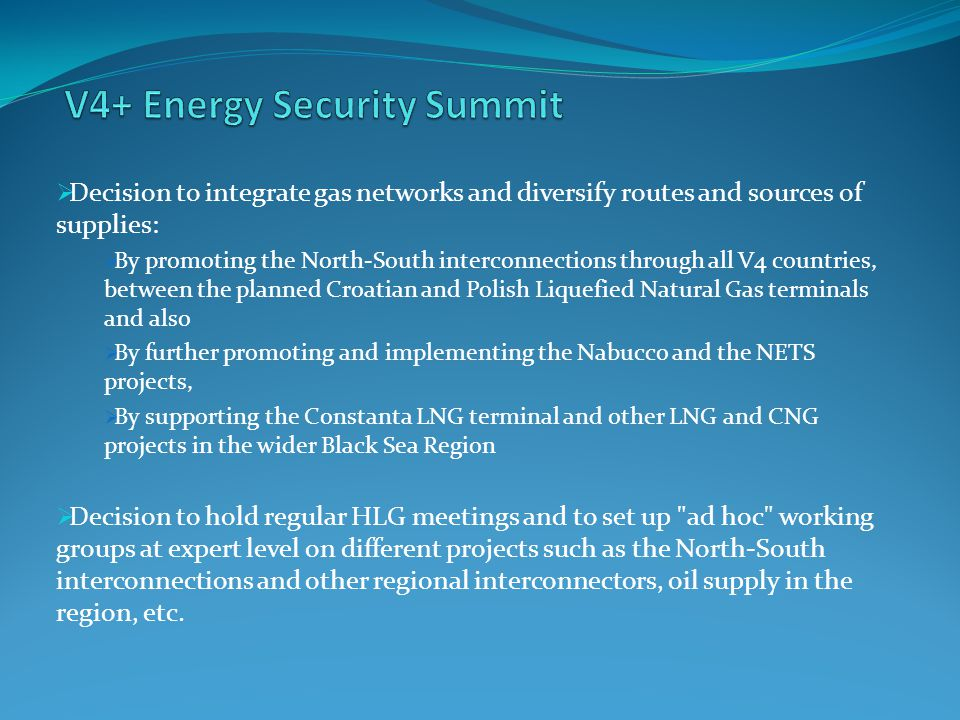  Decision to integrate gas networks and diversify routes and sources of supplies:  By promoting the North-South interconnections through all V4 countries, between the planned Croatian and Polish Liquefied Natural Gas terminals and also  By further promoting and implementing the Nabucco and the NETS projects,  By supporting the Constanta LNG terminal and other LNG and CNG projects in the wider Black Sea Region  Decision to hold regular HLG meetings and to set up ad hoc working groups at expert level on different projects such as the North-South interconnections and other regional interconnectors, oil supply in the region, etc.