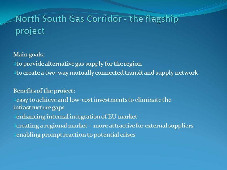 Main goals:  to provide alternative gas supply for the region  to create a two-way mutually connected transit and supply network Benefits of the project:  easy to achieve and low-cost investments to eliminate the infrastructure gaps  enhancing internal integration of EU market  creating a regional market – more attractive for external suppliers  enabling prompt reaction to potential crises