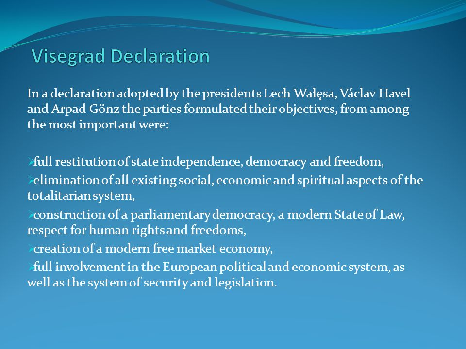 In a declaration adopted by the presidents Lech Wałęsa, Václav Havel and Arpad Gönz the parties formulated their objectives, from among the most important were:  full restitution of state independence, democracy and freedom,  elimination of all existing social, economic and spiritual aspects of the totalitarian system,  construction of a parliamentary democracy, a modern State of Law, respect for human rights and freedoms,  creation of a modern free market economy,  full involvement in the European political and economic system, as well as the system of security and legislation.