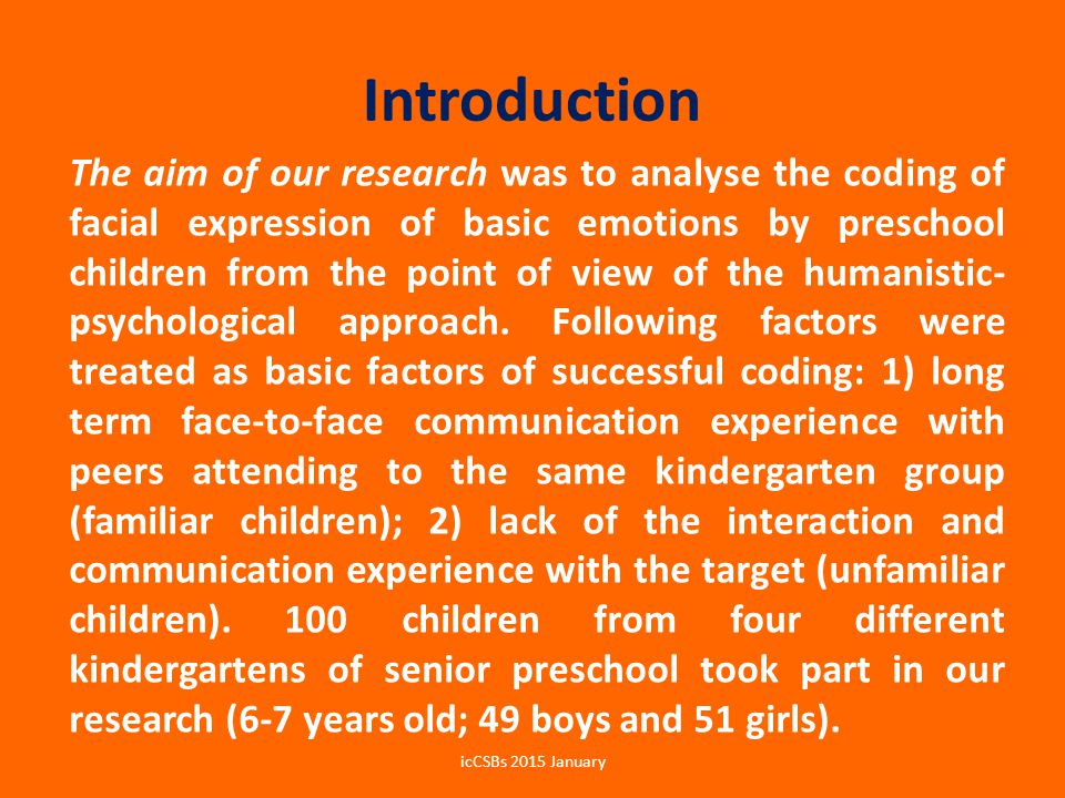 Introduction The aim of our research was to analyse the coding of facial expression of basic emotions by preschool children from the point of view of the humanistic- psychological approach.