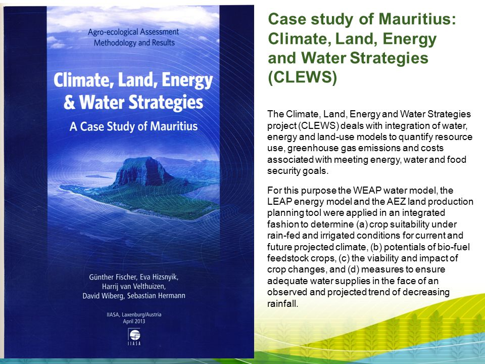 Case study of Mauritius: Climate, Land, Energy and Water Strategies (CLEWS) The Climate, Land, Energy and Water Strategies project (CLEWS) deals with