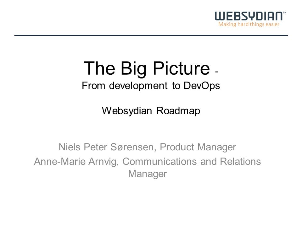 Making hard things easier The Big Picture - From development to DevOps Websydian Roadmap Niels Peter Sørensen, Product Manager Anne-Marie Arnvig, Communications and Relations Manager