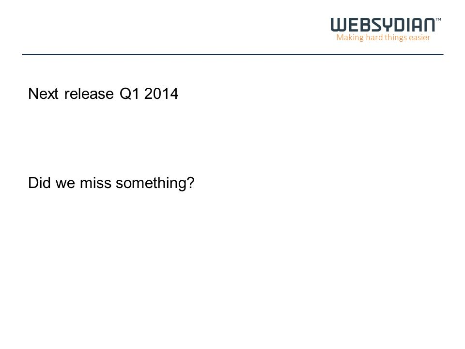 Making hard things easier Next release Q1 2014 Did we miss something