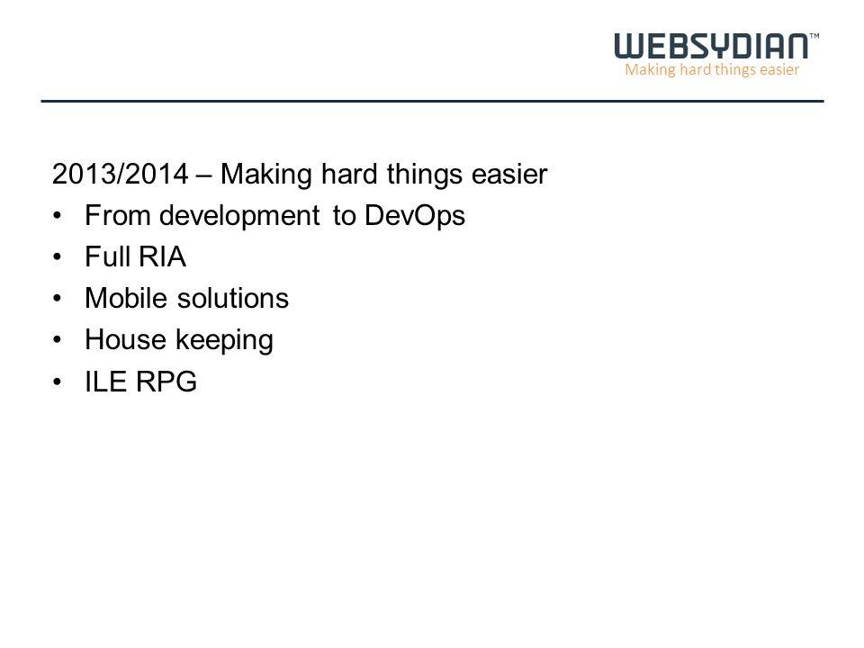 Making hard things easier 2013/2014 – Making hard things easier From development to DevOps Full RIA Mobile solutions House keeping ILE RPG