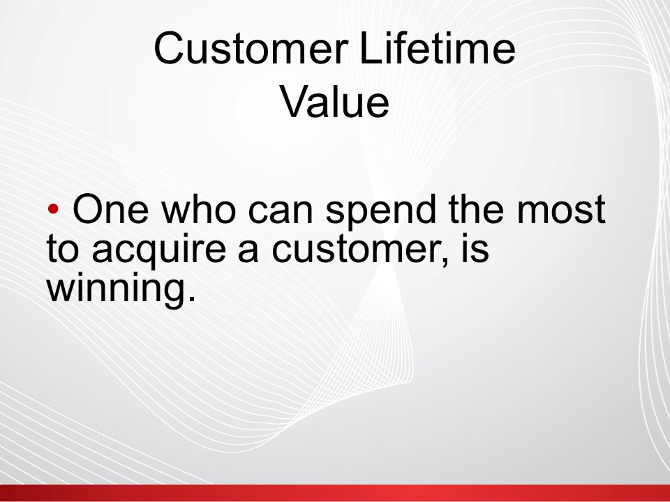 Customer Lifetime Value One who can spend the most to acquire a customer, is winning.