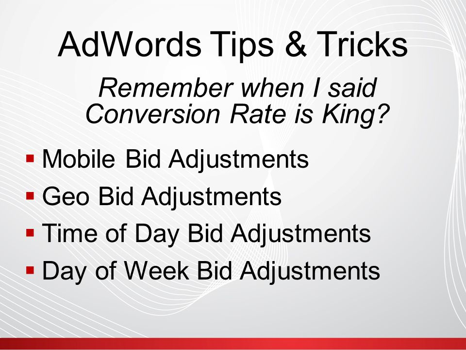 AdWords Tips & Tricks  Mobile Bid Adjustments  Geo Bid Adjustments  Time of Day Bid Adjustments  Day of Week Bid Adjustments Remember when I said Conversion Rate is King?
