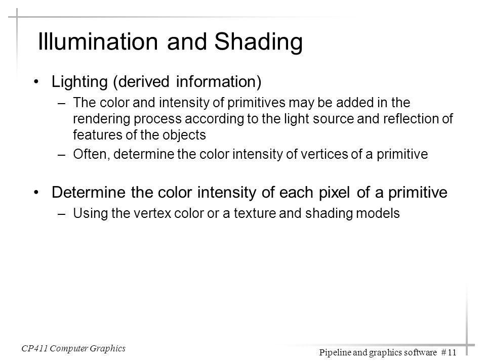 CP411 Computer Graphics Pipeline and graphics software # 11 Illumination and Shading Lighting (derived information) –The color and intensity of primit