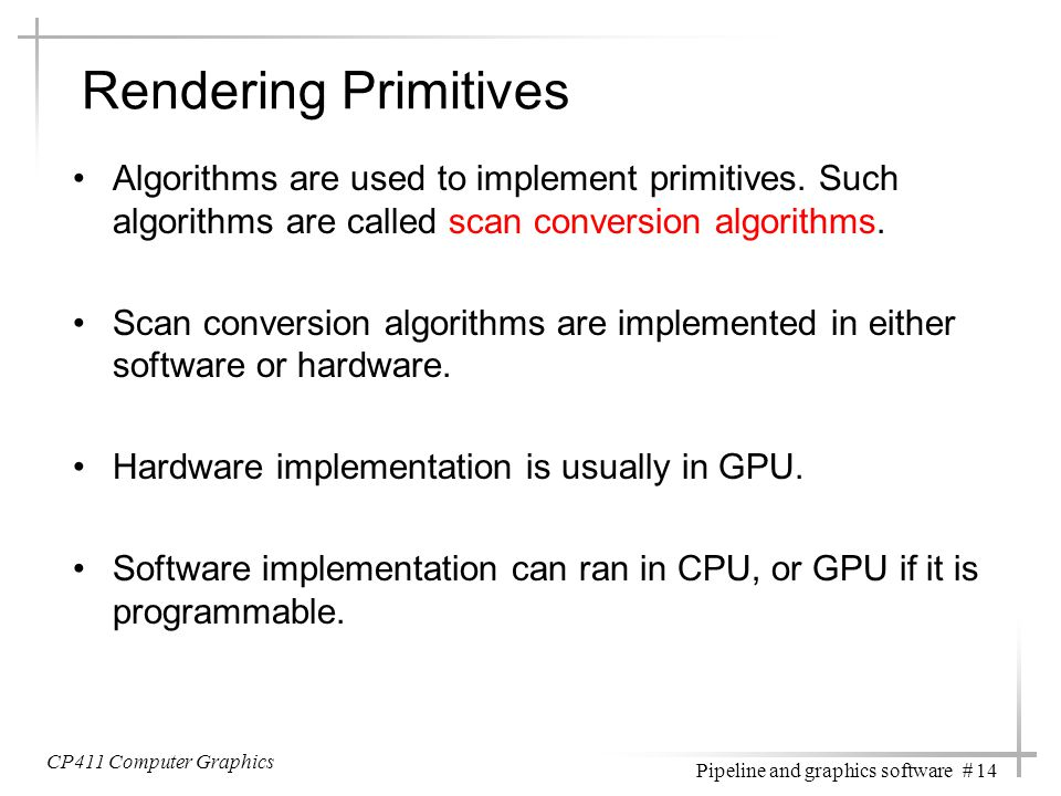 CP411 Computer Graphics Pipeline and graphics software # 14 Rendering Primitives Algorithms are used to implement primitives. Such algorithms are call