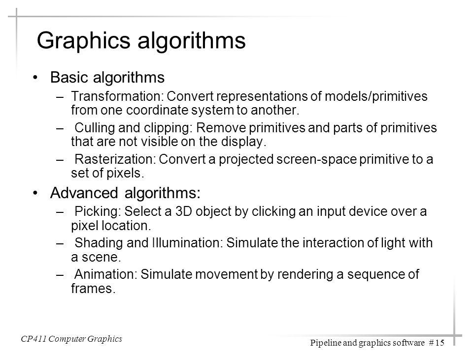 CP411 Computer Graphics Pipeline and graphics software # 15 Graphics algorithms Basic algorithms –Transformation: Convert representations of models/pr