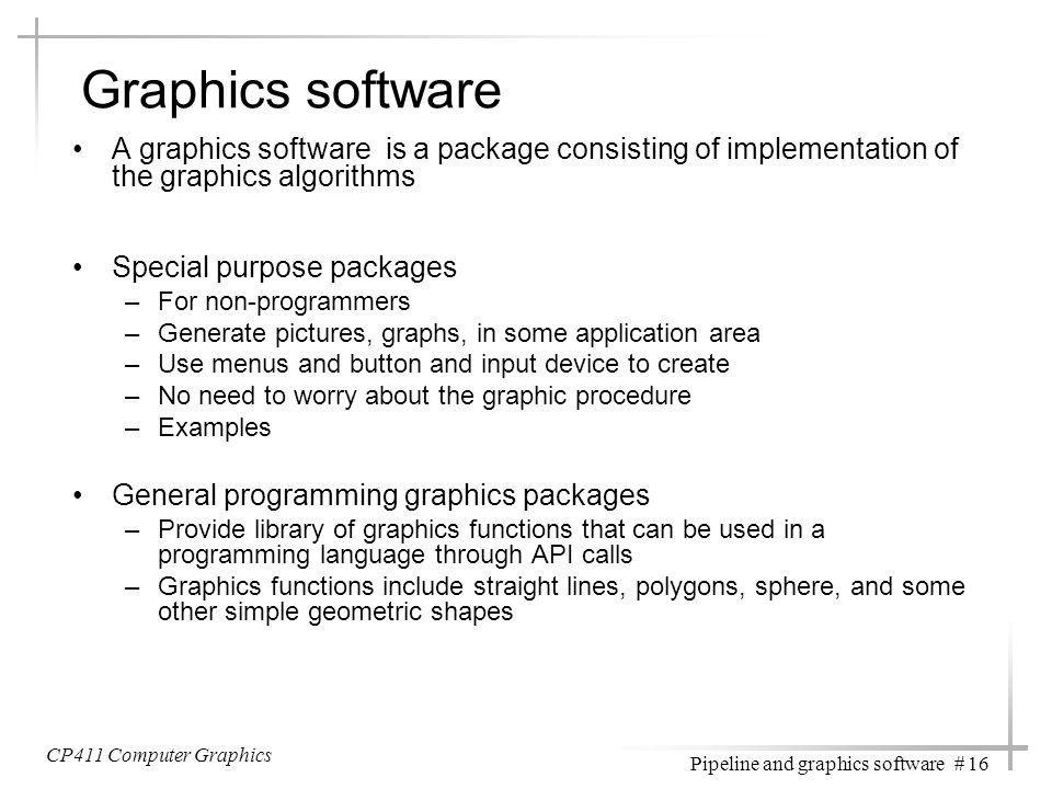 CP411 Computer Graphics Pipeline and graphics software # 16 Graphics software A graphics software is a package consisting of implementation of the gra