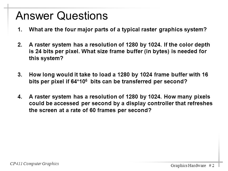 Answer Questions 1.What are the four major parts of a typical raster graphics system? 2.A raster system has a resolution of 1280 by 1024. If the color