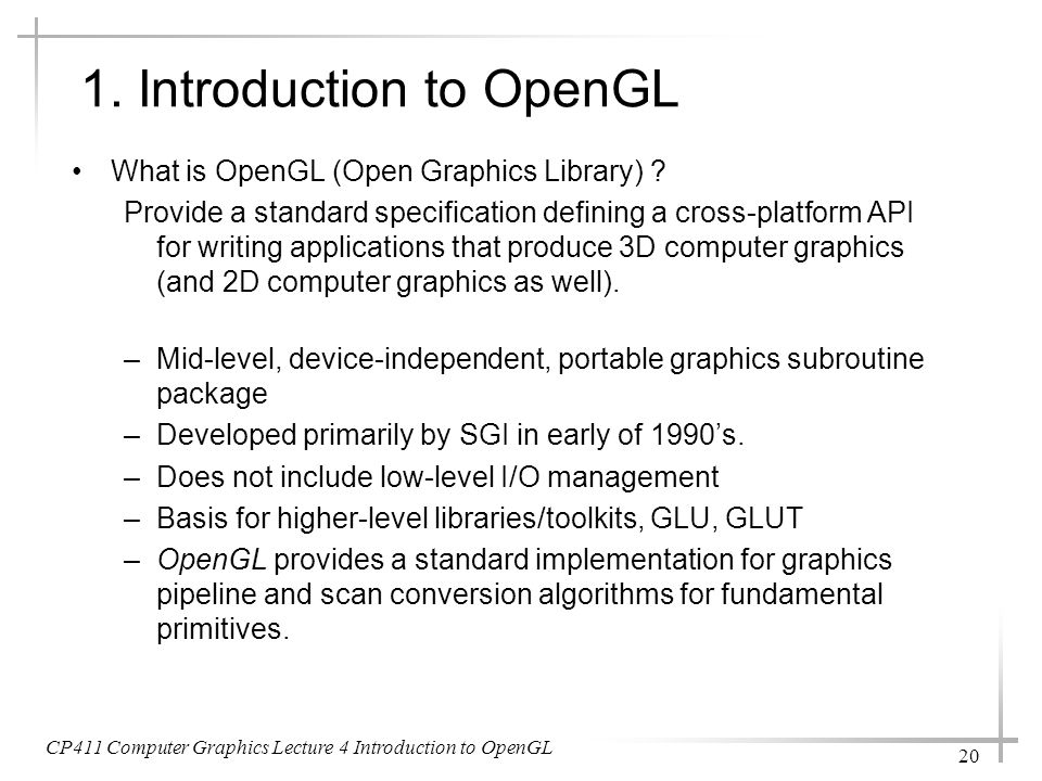 CP411 Computer Graphics Lecture 4 Introduction to OpenGL 20 1. Introduction to OpenGL What is OpenGL (Open Graphics Library) ? Provide a standard spec