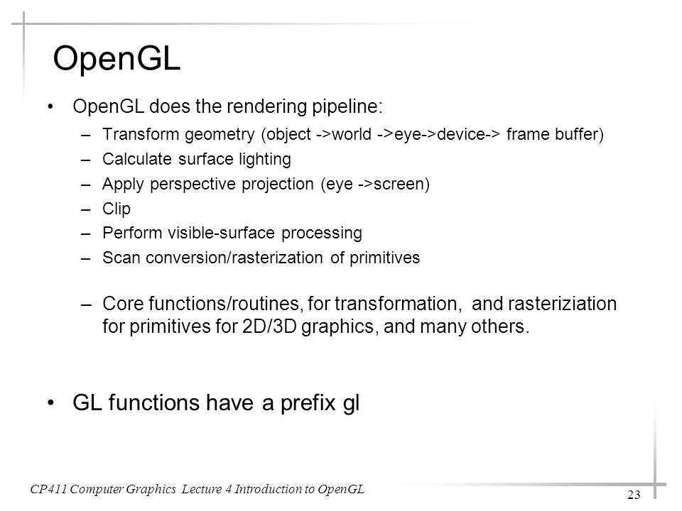 CP411 Computer Graphics Lecture 4 Introduction to OpenGL 23 OpenGL does the rendering pipeline: –Transform geometry (object ->world - > eye->device->
