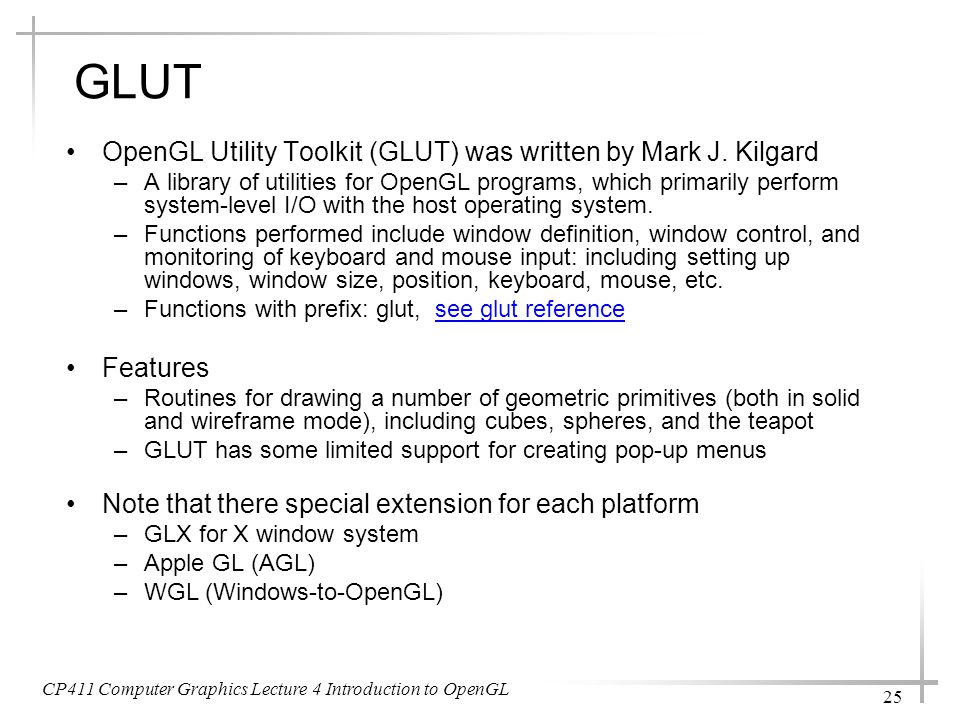 CP411 Computer Graphics Lecture 4 Introduction to OpenGL 25 GLUT OpenGL Utility Toolkit (GLUT) was written by Mark J. Kilgard –A library of utilities