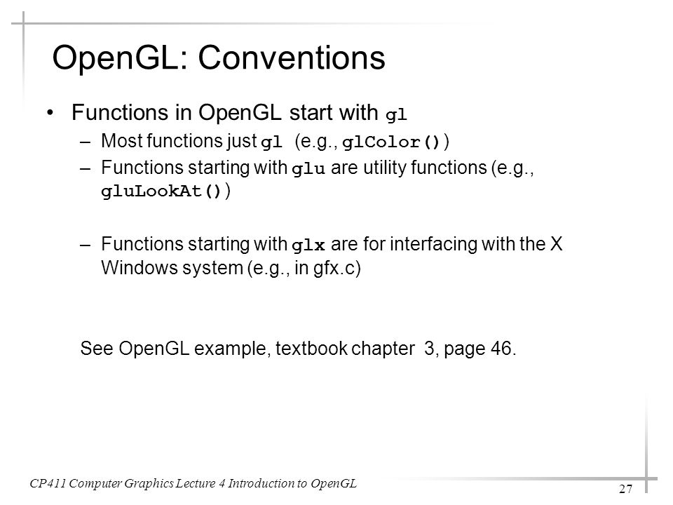 CP411 Computer Graphics Lecture 4 Introduction to OpenGL 27 OpenGL: Conventions Functions in OpenGL start with gl –Most functions just gl (e.g., glCol
