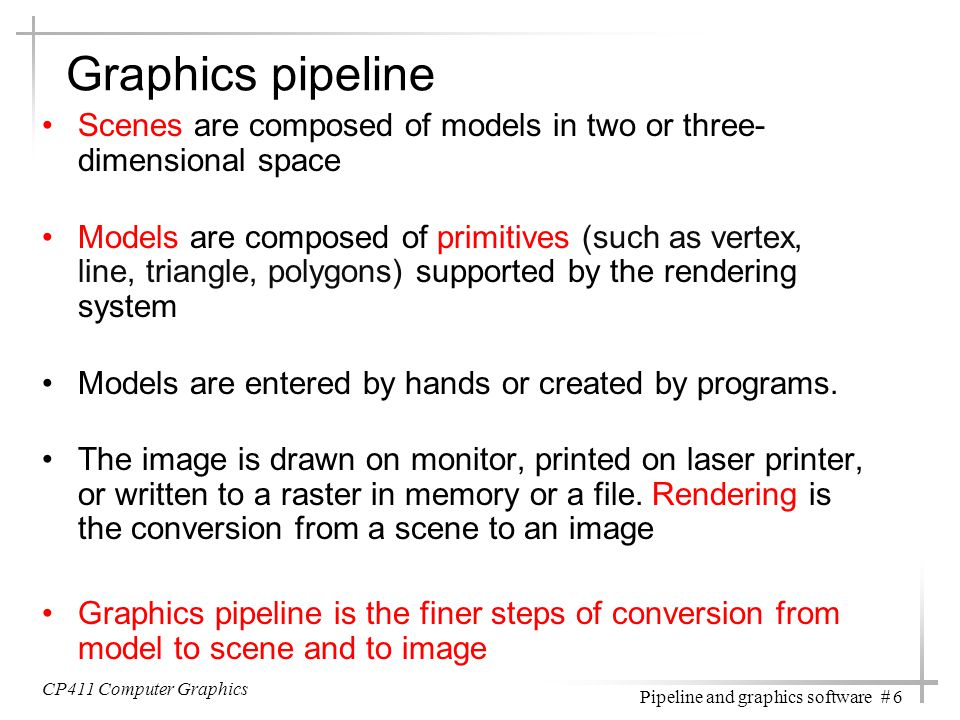 CP411 Computer Graphics Pipeline and graphics software # 6 Graphics pipeline Scenes are composed of models in two or three- dimensional space Models a