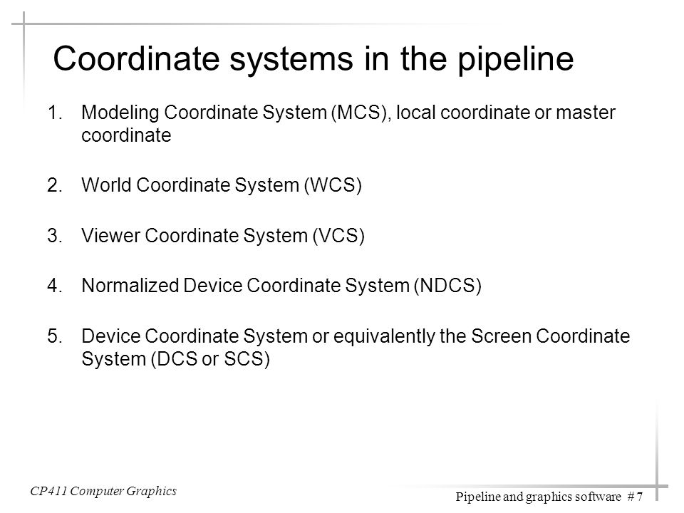 CP411 Computer Graphics Pipeline and graphics software # 7 Coordinate systems in the pipeline 1.Modeling Coordinate System (MCS), local coordinate or