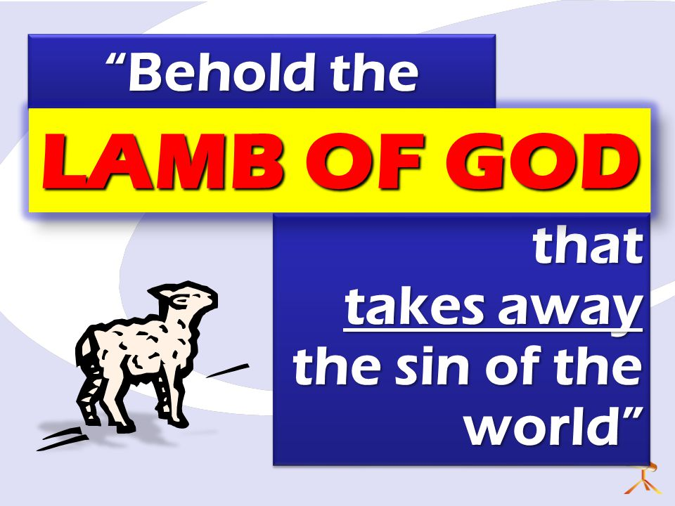 "that takes away the sin of the world"" that takes away the sin of the world"" ""Behold the ""Behold the LAMB OF GOD"