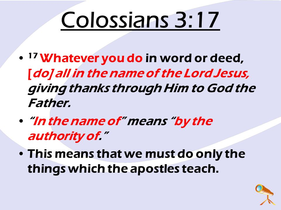 "Colossians 3:17 17 Whatever you do in word or deed, [do] all in the name of the Lord Jesus, giving thanks through Him to God the Father. ""In the name"