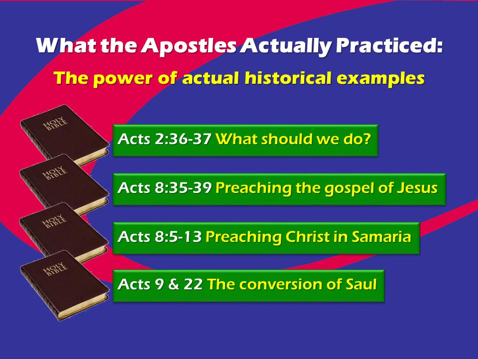Acts 2:36-37 What should we do? Acts 8:35-39 Preaching the gospel of Jesus Acts 8:5-13 Preaching Christ in Samaria Acts 9 & 22 The conversion of Saul