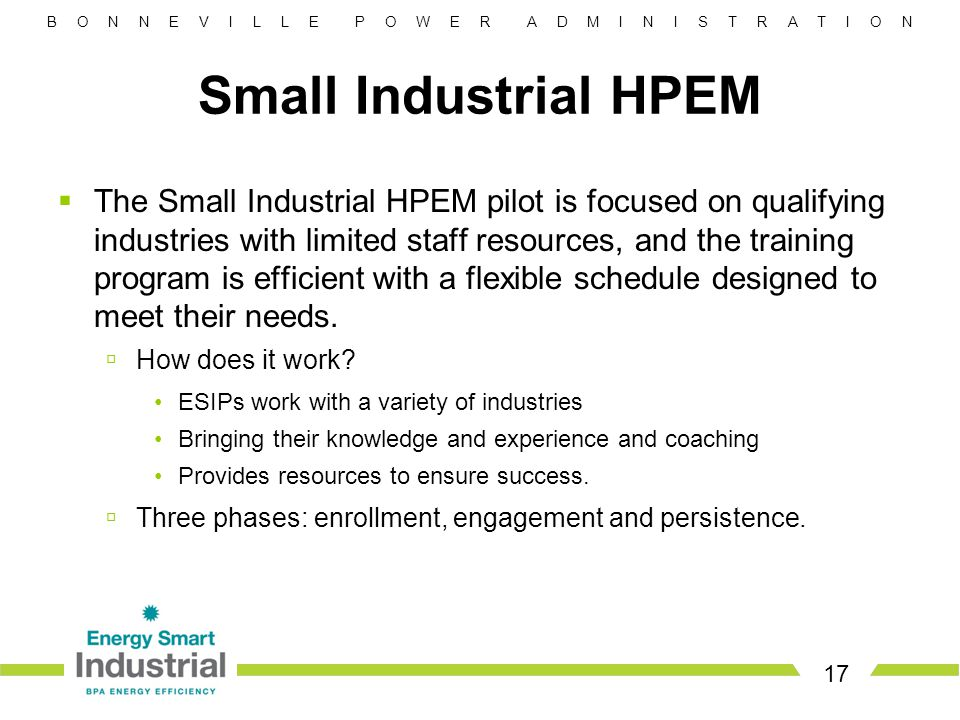 B O N N E V I L L E P O W E R A D M I N I S T R A T I O N 17 Small Industrial HPEM  The Small Industrial HPEM pilot is focused on qualifying industries with limited staff resources, and the training program is efficient with a flexible schedule designed to meet their needs.