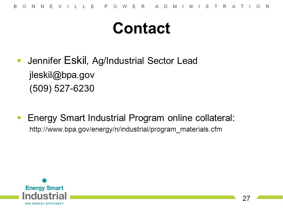 B O N N E V I L L E P O W E R A D M I N I S T R A T I O N 27 Contact  Jennifer Eskil, Ag/Industrial Sector Lead jleskil@bpa.gov (509) 527-6230  Energy Smart Industrial Program online collateral: http://www.bpa.gov/energy/n/industrial/program_materials.cfm