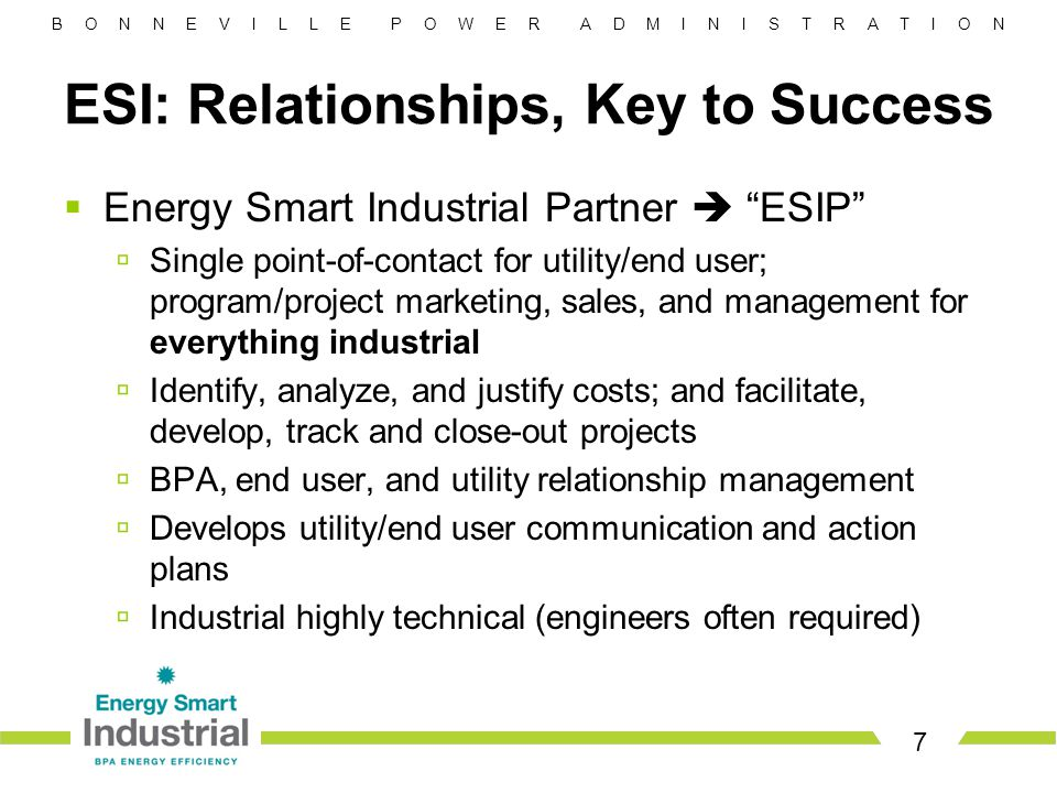 B O N N E V I L L E P O W E R A D M I N I S T R A T I O N ESI: Relationships, Key to Success 7  Energy Smart Industrial Partner  ESIP  Single point-of-contact for utility/end user; program/project marketing, sales, and management for everything industrial  Identify, analyze, and justify costs; and facilitate, develop, track and close-out projects  BPA, end user, and utility relationship management  Develops utility/end user communication and action plans  Industrial highly technical (engineers often required)